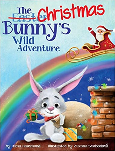 The Christmas Bunny's Wild Adventure By Alma Hammond